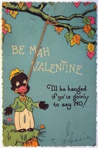 This is perhaps the worst valentine I've ever seen and basically goes against everything Valentine's Day stands for. I mean this depicts a lynching in humorous terms which isn't very funny at all, especially to African Americans who were frequent targets in the South. Sorry for posting this, NAACP.