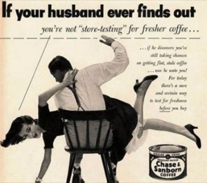 I'm kind of looking forward to the next ad when the wife throws her husband out the house and puts him under a restraining order. Seriously, why in God's name would anyone think this is funny? This is domestic violence for crying out loud! Buy our coffee or your husband will beat you? What kind of message is that?