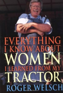 This title is rather disturbing but I hope the best thing Roger learned about women from his tractor is that women aren't farm machinery that can plow your fields for you. Oh, and that they don't run on petroleum either.