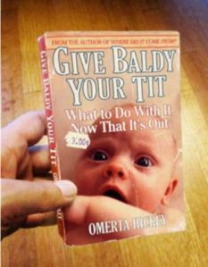 "This is a pretty terrible title and insensitive title for a book on baby care. Seriously, ""Give Baldy Your Tit"" seems what some guy would say at a stripper joint or something."