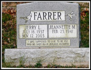 While Jerry Farrer wanted to be shot by a jealous husband at 102, he died at 74. Then again, whether he was shot by a jealous husband or died of natural causes, I really can't say. Perhaps you should ask his wife.