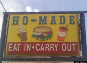 "Now the ""Eat In"" and ""Carry Out"" slogan seem to give ""Ho-Made"" a whole new meaning. Then again ""Ho-Made"" is said to be short for ""homemade"" yet we all know what a ""ho"" is."