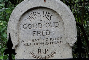Read this tombstone as a reminder to be wary of large falling rocks that could hit your head. If you want to live, no less.