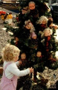 Of course, this tree was decorated in that if Tanya did anything naughty, the doll heads would haunt her in her dreams. Really creepy stuff.