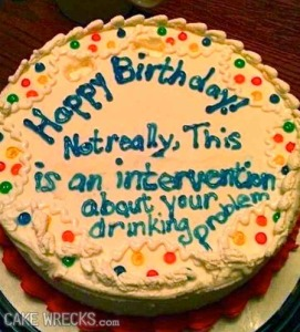Seriously, if you were going to stage an intervention about someone's drinking problem, I'd sure as hell wouldn't think writing it on the cake is a good idea. Just saying.