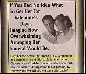 Man, this funeral is really hurting for customers. Still, this is a pretty insulting ad for men who probably have more an idea of how to arrange their wives' funerals than knowing what to get them for Valentine's Day. And when it comes to Valentine's Day guys have it easy since it's a girly holiday to begin with.