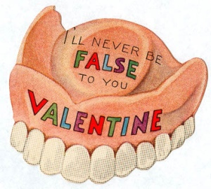 Sure you want to assure your sweetheart you'll never be false to them. But is a card with false teeth on it a good idea? Seriously, that's disgusting.