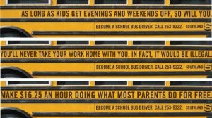 As funny as these ads are, they're very effective. These would make anyone want to drive a school bus. Then again, I'm not sure $16.25/hr is worth dealing with complete brats.