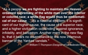 Uh, yes, the Confederate Flag has everything to do with racism. In fact, it's been always used as a symbol of racism from the moment of its inception. In fact, the guy who designed it said it himself and he certainly wasn't in the closet about his white supremacy.