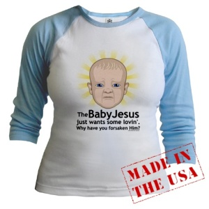 Is is just me or do I find baby Jesus on this shirt unintentionally creepy? Seriously, I think this is pretty tasteless on divine levels.