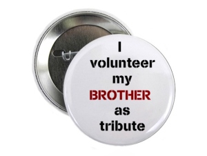 "From Entertainment Weekly: ""This ""I Volunteer My Brother as Tribute"" pin makes it clear that you'd sacrifice your brother to avoid having to compete in the Hunger Games yourself."" Still, I don't think volunteering works that way."