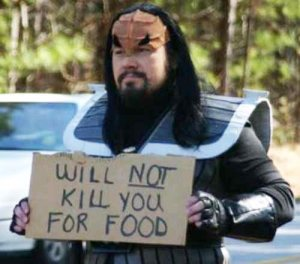 Seems like this Klingon has a sense of humor. Nevertheless, Klingon warriors can be quite aggressive and ruthless.