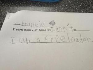 "Funny how this kid already knows what the world ""freeloader"" means. They grow up so fast."