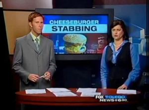 What is there someone going around stabbing cheeseburgers? I need details for God's sake.